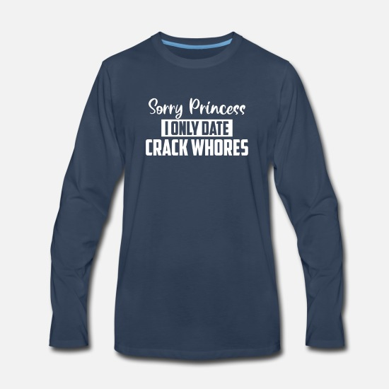 Crack Long-Sleeve Shirts - Sorry Princess I Only Date Crack Whores T-Shirt - Men's Premium Longsleeve Shirt navy
