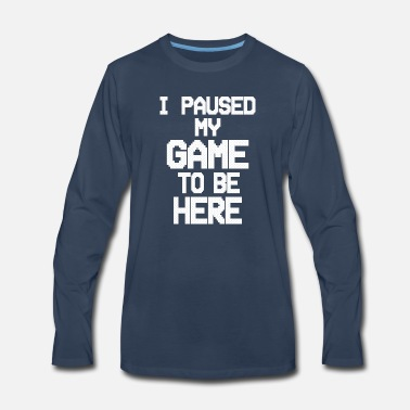 I paused my game to be here - Men's Premium Longsleeve Shirt