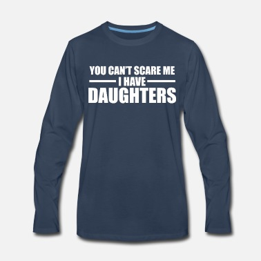 You Can t Scare Me I Have Daughters - Men's Premium Longsleeve Shirt