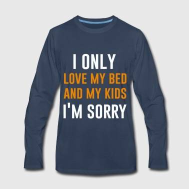 I only love my bed and my Kids - Men's Premium Long Sleeve T-Shirt