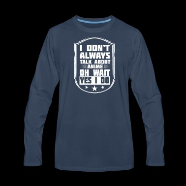 I Don't Always Talk About Anime Design for Fans - Men's Premium Long Sleeve T-Shirt