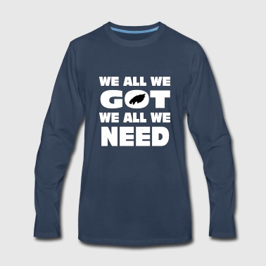 We All We Got We All We Need - Men's Premium Long Sleeve T-Shirt