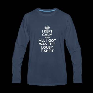 I Kept Calm And All I Got Was This Lousy T-Shirt - Men's Premium Long Sleeve T-Shirt