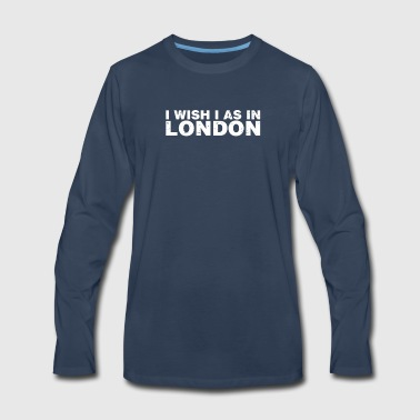 I Wish I Was In London City United Kingdom - Men's Premium Long Sleeve T-Shirt