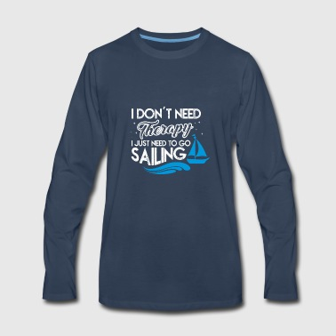 I DON T NEED THERAPY I JUST NEED TO GO SAILING - Men's Premium Long Sleeve T-Shirt