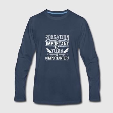 EDUCATION IS IMPORTANT BUT TUBA IS IMPORTANTER - Men's Premium Long Sleeve T-Shirt