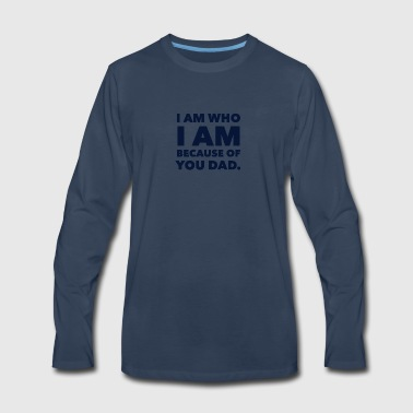 I am who I am because of you dad! - Men's Premium Long Sleeve T-Shirt