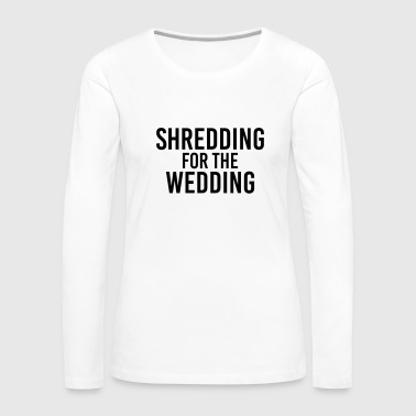 Shredding for the Wedding - Women's Premium Long Sleeve T-Shirt