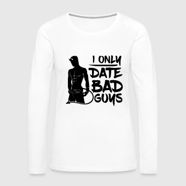 I only Date Bad Boys - Women's Premium Long Sleeve T-Shirt