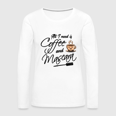 Coffee Bean Coffee - All I need is Coffee and Mascara - Women's Premium Long Sleeve T-Shirt
