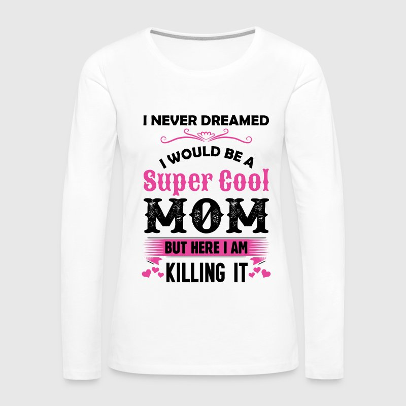 I Never Dreamed I Would Be A Super Cool Mom - Women's Premium Long Sleeve T-Shirt