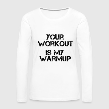 Your Workout Is My Warmup Gym Motivation - Women's Premium Long Sleeve T-Shirt