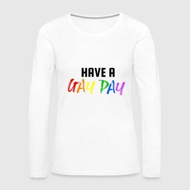 Have a Gay Day ! LGBT Gay Pride - Women's Premium Long Sleeve T-Shirt