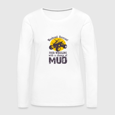 Four Wheeling With A Chance Of Mud - Women's Premium Long Sleeve T-Shirt