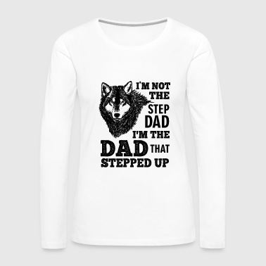 Step Dad I'm Not The Step Dad I'm The Dad That Stepped Up - Women's Premium Long Sleeve T-Shirt
