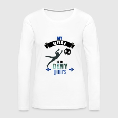 My Goal Is To Deny Yours Soccer Goalkeeper - Women's Premium Long Sleeve T-Shirt