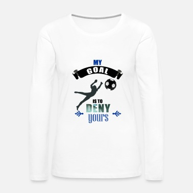Goalkeeper My Goal Is To Deny Yours Soccer Goalkeeper - Women's Premium Long Sleeve T-Shirt
