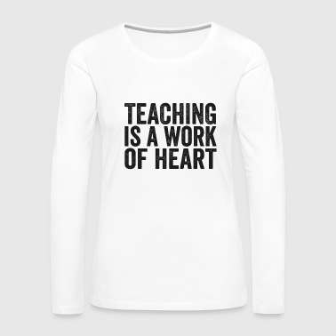 Teaching Is A Work Of Heart Teacher Shirt Back to School - Women's Premium Long Sleeve T-Shirt