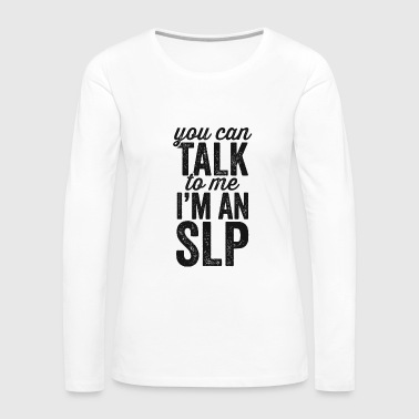 You Can Talk To Me I'm An SLP Speech Pathologist Shirt - Women's Premium Long Sleeve T-Shirt