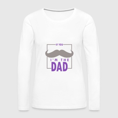 If you I'm the dad - Women's Premium Long Sleeve T-Shirt