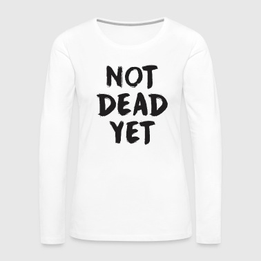 NOT DEAD YET - Women's Premium Long Sleeve T-Shirt