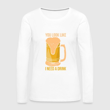 You Look Like I Need A Drink - Women's Premium Long Sleeve T-Shirt