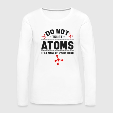 Chemist Do Not Trust Atoms. They Make Up Everything - Women's Premium Long Sleeve T-Shirt