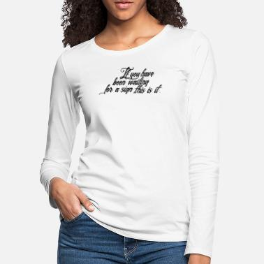 Waiting For A Sign If you have waiting for a sign this is it - Women's Premium Longsleeve Shirt