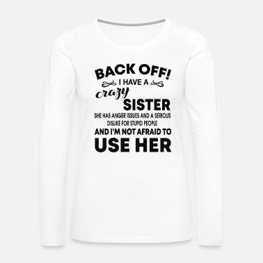 Off back off i have a crazy sister she has anger - Women's Premium Long Sleeve T-Shirt