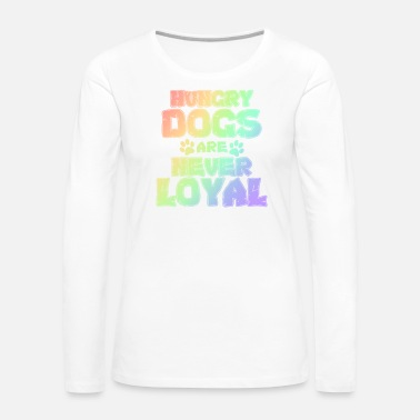 Fur Dog Lover Hungry Dogs are Never Loyal Funny Dog - Women's Premium Long Sleeve T-Shirt