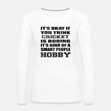 Cricket BORING SMART PEOPLE HOBBY GIFT CRICKET - Women's Premium Long Sleeve T-Shirt