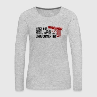 Prohibited GUNS: Make Our Guns Illegal We make Undocumented - Women's Premium Long Sleeve T-Shirt