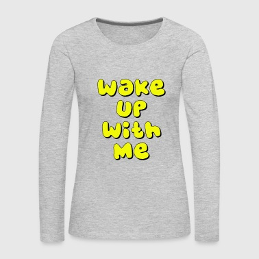 wake up with me - Women's Premium Long Sleeve T-Shirt