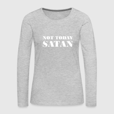 Not Today Not Today - Women's Premium Long Sleeve T-Shirt