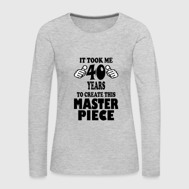 It Took Me 40 Years To Create This Master Piece - Women's Premium Long Sleeve T-Shirt