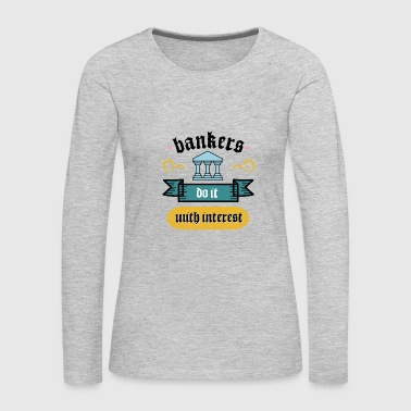 Funny Loan - Bankers Do It With Interest - Finance - Women's Premium Long Sleeve T-Shirt