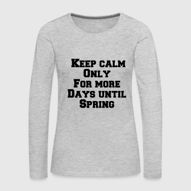 Keep calm only for more days until spring - Women's Premium Long Sleeve T-Shirt