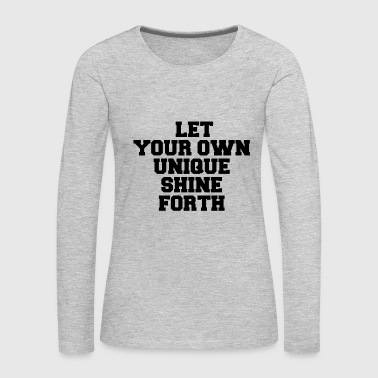 LET YOUR OWN UNIQUE SHINE FORTH - Women's Premium Long Sleeve T-Shirt