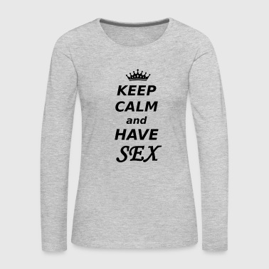 KEEP CALM and have Sex - Women's Premium Long Sleeve T-Shirt