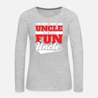 Uncle I'm Not Just An Uncle I'm The Fun Uncle | Funny - Women's Premium Long Sleeve T-Shirt