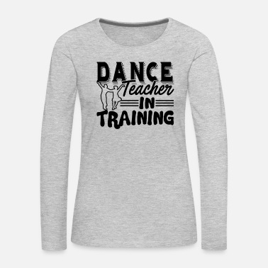 Teacher Training Dance Teacher In Training Shirt - Women's Premium Long Sleeve T-Shirt