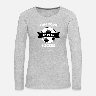 Soccer Ball born to play soccer - Women's Premium Long Sleeve T-Shirt