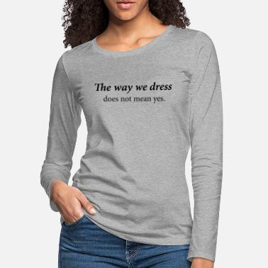 The way we dress does not mean yes - Women's Premium Longsleeve Shirt