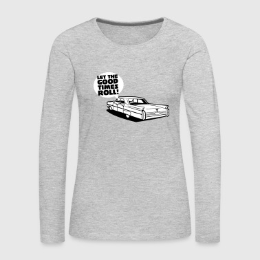Let the good tmes roll - cadillac oldtimer - Women's Premium Long Sleeve T-Shirt