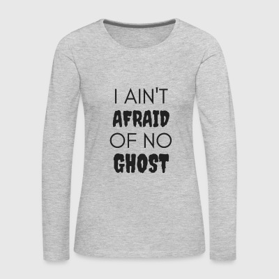 I Ain't Afraid of No Ghost - Women's Premium Long Sleeve T-Shirt