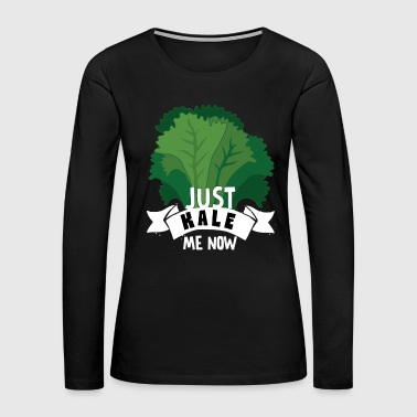 Just Kale me Now Kale Shirt for Vegans on Diet Dark - Women's Premium Long Sleeve T-Shirt
