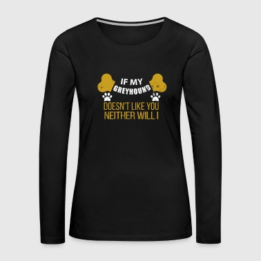 If My Greyhound Doesn t Like You - Women's Premium Long Sleeve T-Shirt