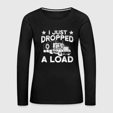 I Just Dropped A Load Truck Trucker - Women's Premium Long Sleeve T-Shirt