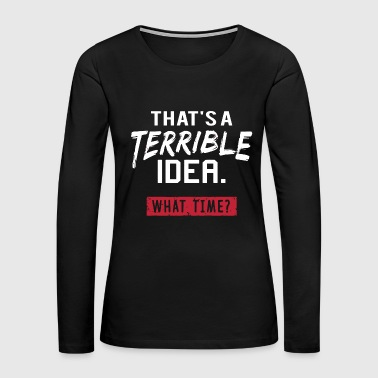 Idea - that's a terrible idea, what time? - Women's Premium Long Sleeve T-Shirt