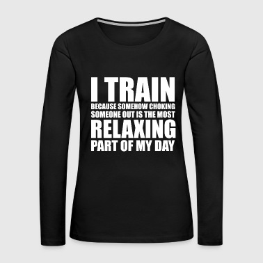 Bjj - i train because choking someone out is rel - Women's Premium Long Sleeve T-Shirt